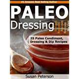 Paleo Dressings and Dips - 25 Delicious Paleo Condiment, Dressing and Dip Recipes (Quick and Easy Paleo Recipes Book 10) (English Edition)