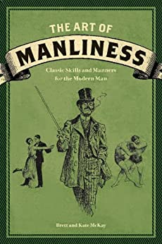 The Art of Manliness: Classic Skills and Manners for the Modern Man par [McKay, Brett, McKay, Kate]