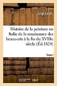 Histoire de la Peinture en Italie de la Renaissance des Beaux-Arts à la fin du XVIIIe. Tome 1 par Luigi Lanzi
