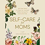 Self-care for Moms: 150 Real Ways to Care for Yourself While Caring for Everyone Else