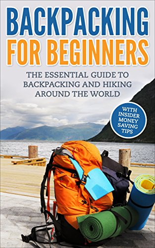 Backpacking: Backpacking For Beginners - With Insider Money Saving Tips. The Essential Guide To Backpacking And Hiking Around The World. (Backpacker Guide, ... Guide, Backpacking 101) (English Edition) Backpacking Guide