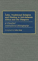 Ashe, Traditional Religion and Healing in Sub-Saharan Africa and the Diaspora: : A Classified International Bibliography (Bibliographies & Indexes in Afro-American & African Studies) by John Gray (1989-07-25)