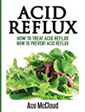 Acid Reflux: How to Treat Acid Reflux: How to Prevent Acid Reflux (All Natural Solutions for Acid Reflux Gerd)