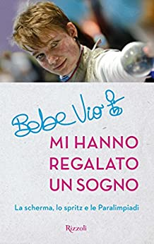 Mi hanno regalato un sogno: La scherma, lo spritz e le Paralimpiadi (Di tutto di più) (Italian Edition) by [Vio, Beatrice]