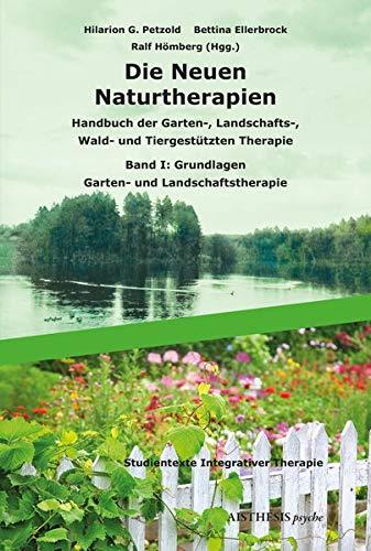Die Neuen Naturtherapien: Handbuch der Garten-, Landschafts-, Wald- und Tiergestützten Therapie, Green Care und Green Meditation. Band I: Grundlagen - Garten- und Landschaftstherapie -