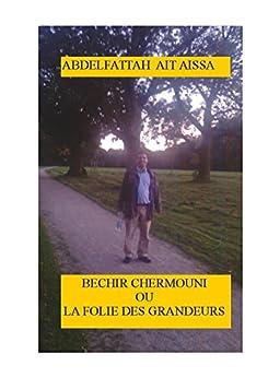 ABDELFATTAH AIT AISSA          Bechir Chermouni ou la folie des grandeurs par [Ait Aissa, Abdelfattah]
