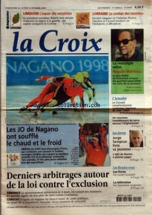 CROIX (LA) [No 34950] du 22/02/1998 - LIMOUSIN L'ESPOIR DES SOCIALISTES - LORRAINE LE COMBAT DES MINISTRES - LES JO DE NAGANO ONT SOUFFLE LE CHAUD ET LE FROID - HEROS - DERNIERS ARBITRAGES AUTOUR DE LA LOI CONTRE L'EXCLUSION - ANNONCE - CONSTAT - LA NOSTALGIE SELON NAGUIB MAHFOUZ - L'ACTUALITE - LE CONSEIL CONSTITUTIONNEL CONFIRME L'ELECTION DE JEAN TIBERI - UN NOUVEAU TREMBLEMENT DE TERRE SECOUE L'AFGHANISTAN - LES LIVRES - JORGE SEMPRUN LIVRE SA JEUNESSE - L'EDIT DE NANTES A PLEINES PAGES - L