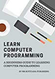 Computer Programming in 2018: Learn Computer Programming Key Concepts In An Instant. A Beginners Guide to Learn Computer Programming Fast