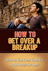 How to Get Over a Breakup: How to Get Over Your Ex in 30 Days Or Less (How to Get Over Your Ex, Getting Over a Relationship, Breakup Recovery, Breakup Advice)