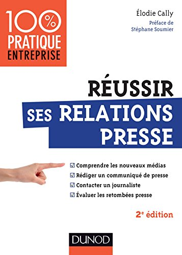 Réussir ses relations presse - 2e éd.: Nouveaux médias - Communiqué de presse - Interview - Evaluation des retombées presse par Elodie Cally