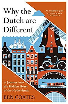 Why the Dutch are Different: A Journey into the Hidden Heart of the Netherlands: From Amsterdam to Zwarte Piet, the acclaimed guide to travel in Holland (English Edition) van [Coates, Ben]