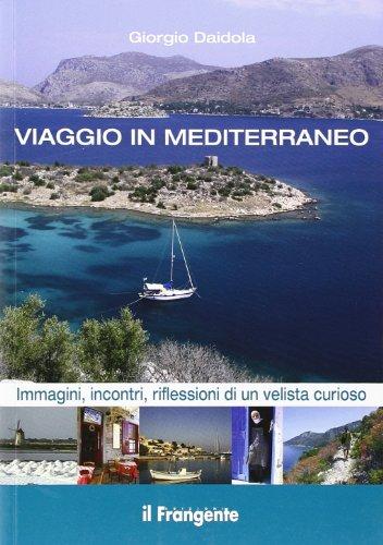 Viaggio in Mediterraneo. Immagini, incontri, riflessioni di un velista curioso. Ediz. illustrata