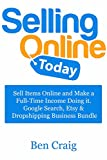 Selling Online Today: Sell Items Online and Make a Full-Time Income Doing it. Google Search, Etsy & Dropshipping Business Bundle
