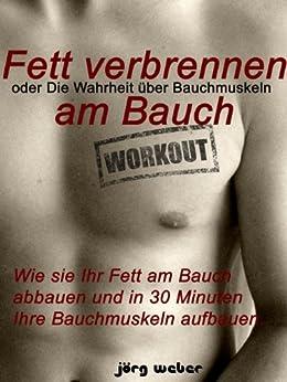 Fett verbrennen am Bauch oder die Wahrheit über Bauchmuskeln - Wie sie Ihr Fett am Bauch abbauen und in 30 Minuten Ihre Bauchmuskeln aufbauen. (Sixpack einfach und schnell 1) von [Weber, Jörg]
