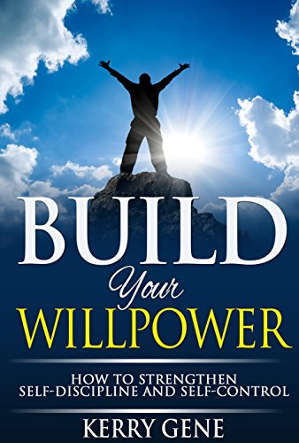 Build Your Willpower: How to Strengthen Self-Discipline and Self-Control (Willpower Series Book 2)