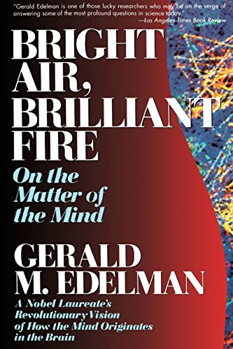 Bright Air, Brilliant Fire: On The Matter Of The Mind: On the Matter of the Mind: a Noble Laureate's Revolutionary Vision of How the Mind Originates in the Brain