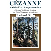 Cezanne and the End of Impressionism: A Study of the Theory, Technique, and Critical Evaluation of Modern Art