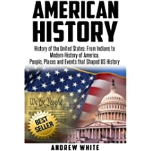 American History: History of the United States: From Indians to Modern History of America. People, Places and Events that Shaped US History