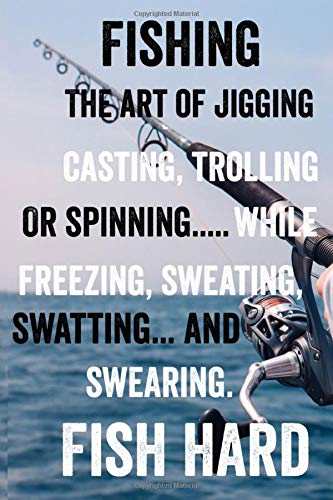 Fish Hard: Fishing is the art of gigging, casting, trolling or spinning while freezing, sweating, swatting, and swearing