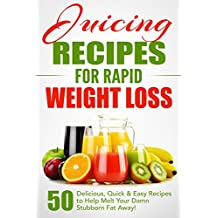 Juicing Recipes for Rapid Weight Loss: 50 Delicious, Quick & Easy Recipes to Help Melt Your Damn Stubborn Fat Away!: Juice Cleanse, Juice Diet, Juicing ... Books, Juicing Recipes (English Edition)