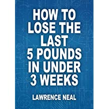 How To Lose The Last 5 Pounds In Under 3 Weeks: Evidence-Based Tactics That Work To Shed Fat Fast
