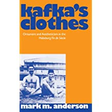 Kafka's Clothes: Ornament and Aestheticism in the Habsburg Fin de Siècle: Ornament and Aestheticism in the Habsburg Fin De Siecle (Clarendon Paperbacks)