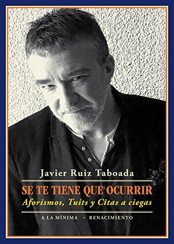 Se te tiene que ocurrir: Aforismos, Tuits y Citas a ciegas (A la mínima) por Javier Ruiz Taboada