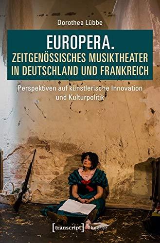 Europera. Zeitgenössisches Musiktheater in Deutschland und Frankreich: Perspektiven auf künstlerische Innovation und Kulturpolitik