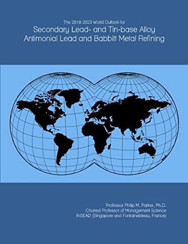 The 2018-2023 World Outlook for Secondary Lead- and Tin-base Alloy Antimonial Lead and Babbitt Metal Refining