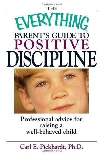 The Everything Parent's Guide To Positive Discipline: Professional Advice for Raising a Well-Behaved Child by Carl E. Pickhardt (2003-12-01)