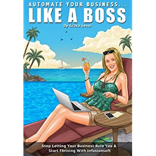 Automate Your Business...Like A Boss! (With The Power of Infusionsoft) (Automate...Like a Boss! Book 1)