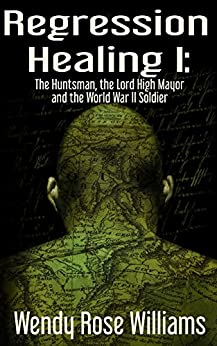 Regression Healing I:: The Huntsman, the Lord High Mayor and the World War II Soldier by [Williams, Wendy Rose]