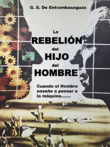 La Rebelión del Hijo del Hombre: Cuando el hombre enseñe a pensar a la máquina..... por Guillermo Serrano De Entrambasaguas