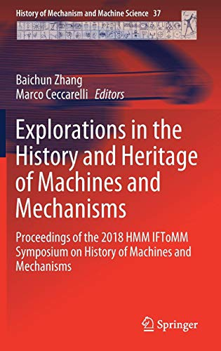 Explorations in the History and Heritage of Machines and Mechanisms: Proceedings of the 2018 HMM IFToMM Symposium on History of Machines and ... of Mechanism and Machine Science, Band 37)