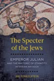 The Specter of the Jews: Emperor Julian and the Rhetoric of Ethnicity in Syrian Antioch
