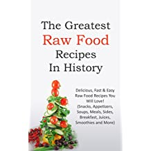 The Greatest Raw Food Recipes In History: Delicious, Fast & Easy Raw Food Recipes You Will Love! (Snacks, Appetizers, Soups, Meals, Sides, Breakfast, Juices, Smoothies and More) (English Edition)