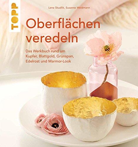 Oberflächen veredeln: Das Werkbuch rund um Kupfer, Blattgold und Marmor-Look -