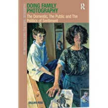 Doing Family Photography: The Domestic, The Public and The Politics of Sentiment (Re-Materialising Cultural Geography)