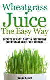 Wheatgrass Juice The Easy Way: Secrets Of Easy, Tasty, & Inexpensive Wheatgrass Juice For Everyone