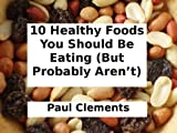 10 Healthy Foods You Should Be Eating (But Probably Aren't)