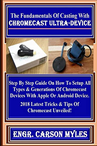 The Fundamentals Of Casting  With Chromecast Ultra-Device:  Step By Step Guide On How To Setup All Types & Generations Of Chromecast Devices With Apple ... Latest Tricks & Tips... (English Edition)
