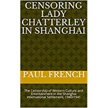Censoring Lady Chatterley in Shanghai: The Censorship of Western Culture and Entertainment in the Shanghai International Settlement, 1940/1941
