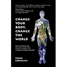 Change Your Body, Change the World: Reflections on Health and the Human Predicament (English Edition)