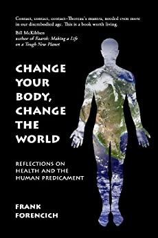 Change Your Body, Change the World: Reflections on Health and the Human Predicament (English Edition) par [Forencich, Frank]