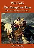 Ein Kampf um Rom: Alle sieben Bände in einem Buch - Felix Dahn