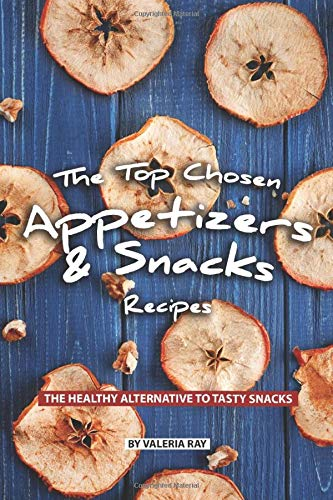 The Top Chosen Appetizers & Snacks Recipes: The Healthy Alternative to Tasty Snacks