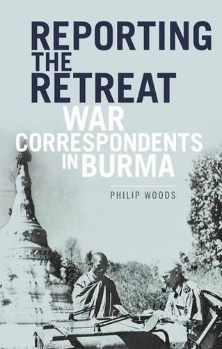 Reporting the Retreat: War Correspondents in Burma