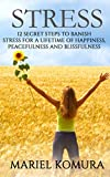 Stress: 12 Secret Steps to Banish Stress for a Lifetime of Happiness, Peacefulness and Blissfulness
