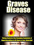 """Graves Disease """"Taking Control of the Ravaging Symptoms of Hyperthyroidism in 60 Days or Less, Naturally!"""""""