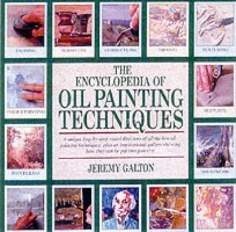 The Encyclopedia of Oil Painting Techniques: A Unique Step-by-step Visual Directory of All the Key Oil Painting Techniques by Jeremy Galton (2001) Paperback